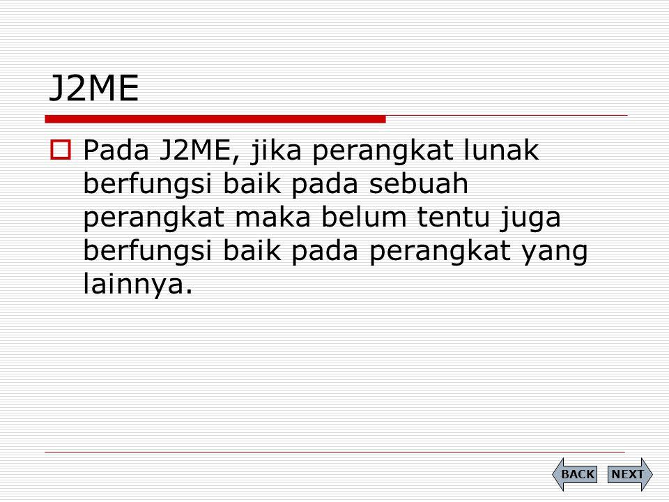 J2ME Pada J2ME, jika perangkat lunak berfungsi baik pada sebuah perangkat maka belum tentu juga berfungsi baik pada perangkat yang lainnya.