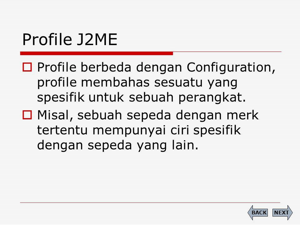 Profile J2ME Profile berbeda dengan Configuration, profile membahas sesuatu yang spesifik untuk sebuah perangkat.
