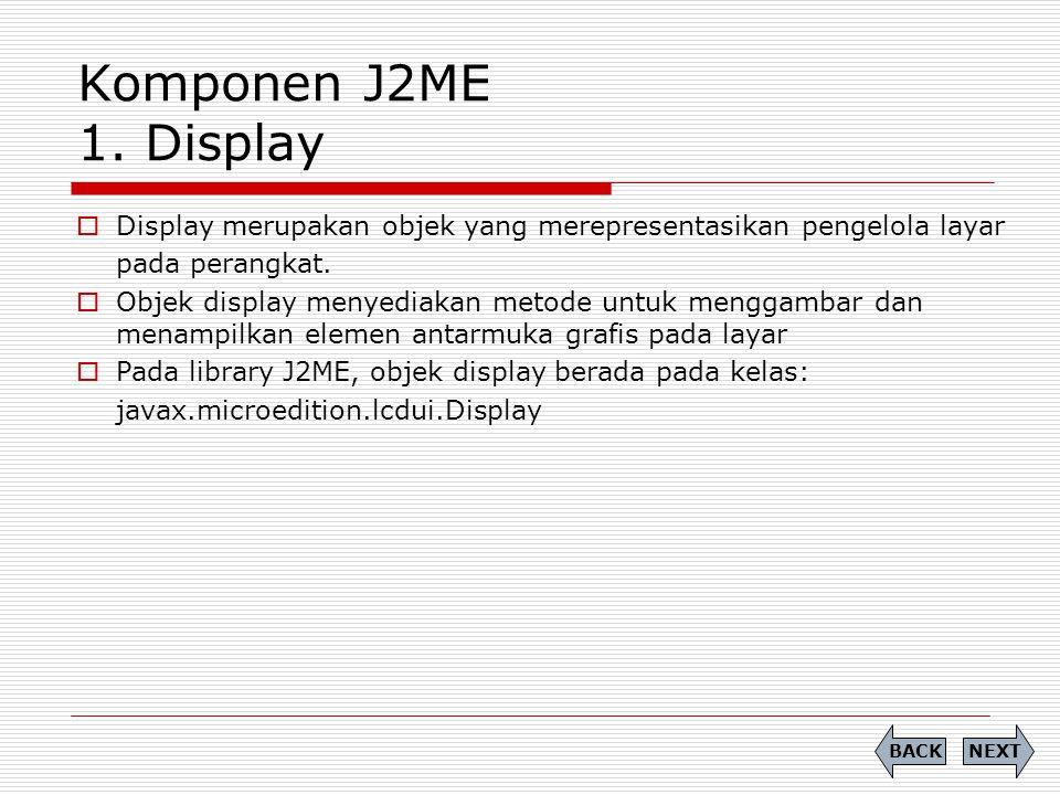 Komponen J2ME 1. Display Display merupakan objek yang merepresentasikan pengelola layar. pada perangkat.