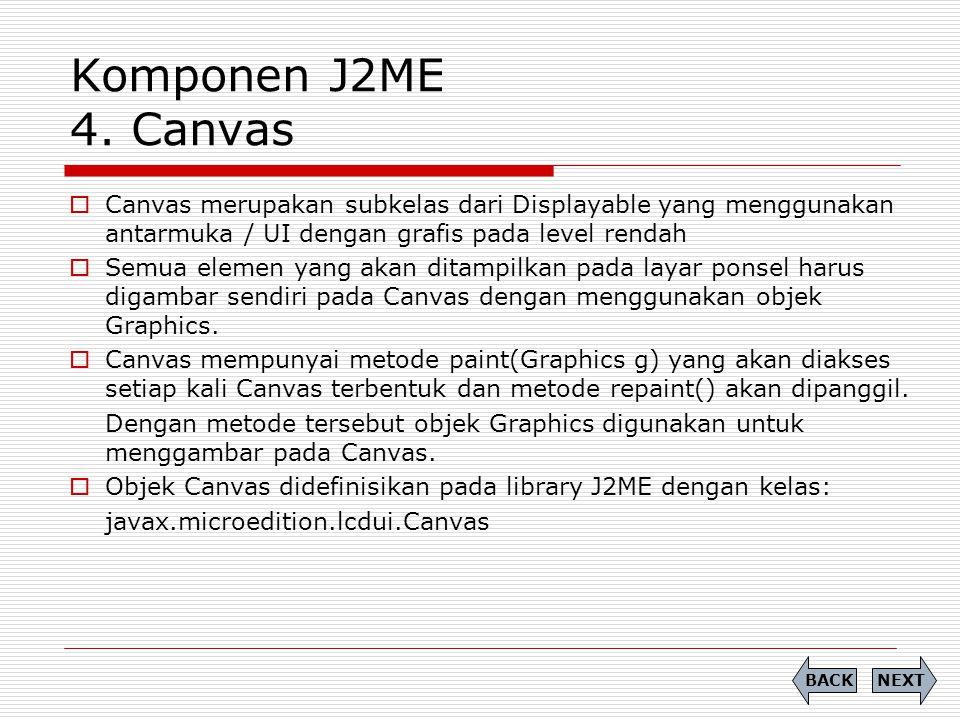 Komponen J2ME 4. Canvas Canvas merupakan subkelas dari Displayable yang menggunakan antarmuka / UI dengan grafis pada level rendah.