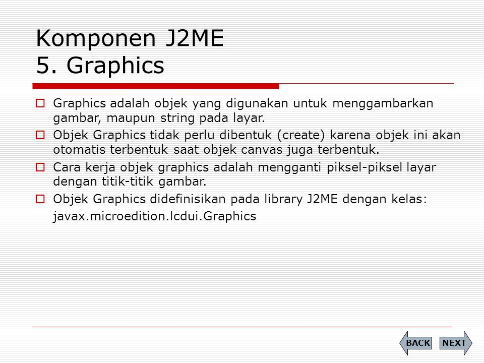 Komponen J2ME 5. Graphics Graphics adalah objek yang digunakan untuk menggambarkan gambar, maupun string pada layar.