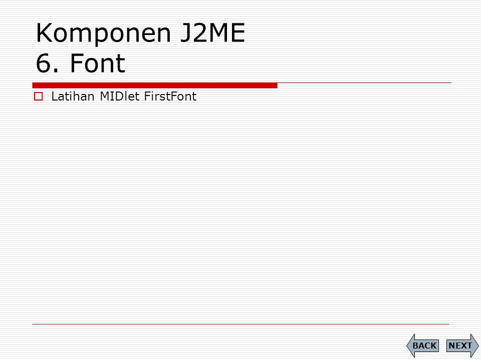 Komponen J2ME 6. Font Latihan MIDlet FirstFont BACK NEXT