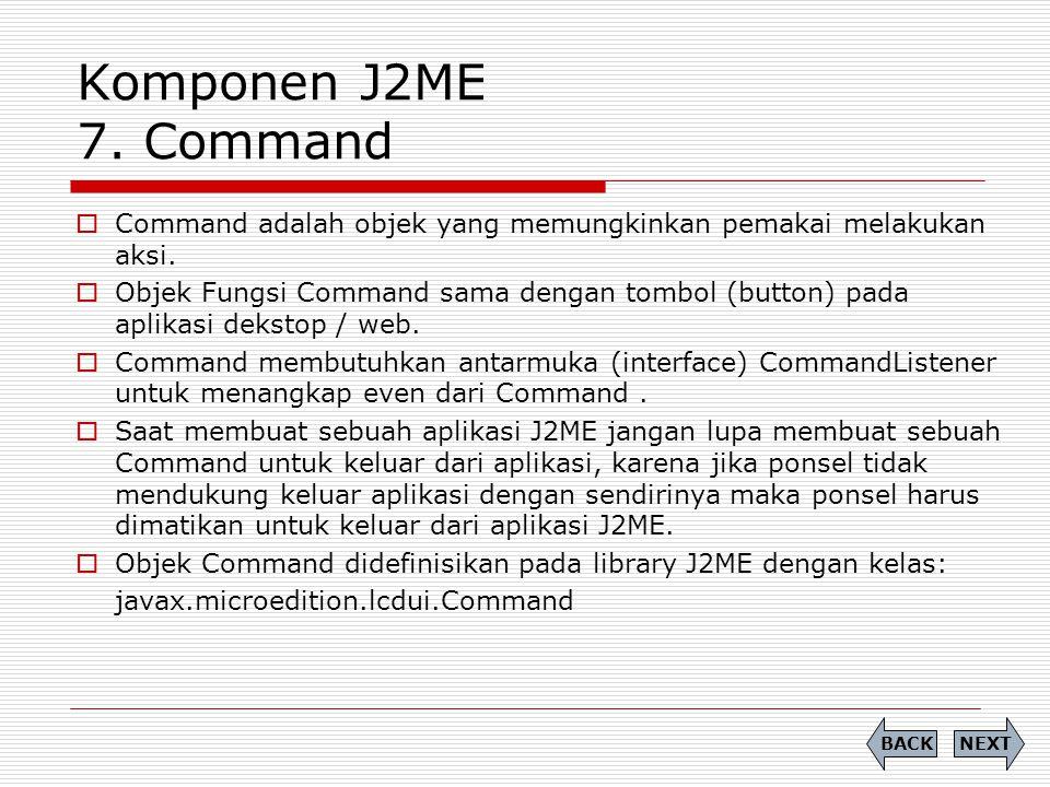Komponen J2ME 7. Command Command adalah objek yang memungkinkan pemakai melakukan aksi.