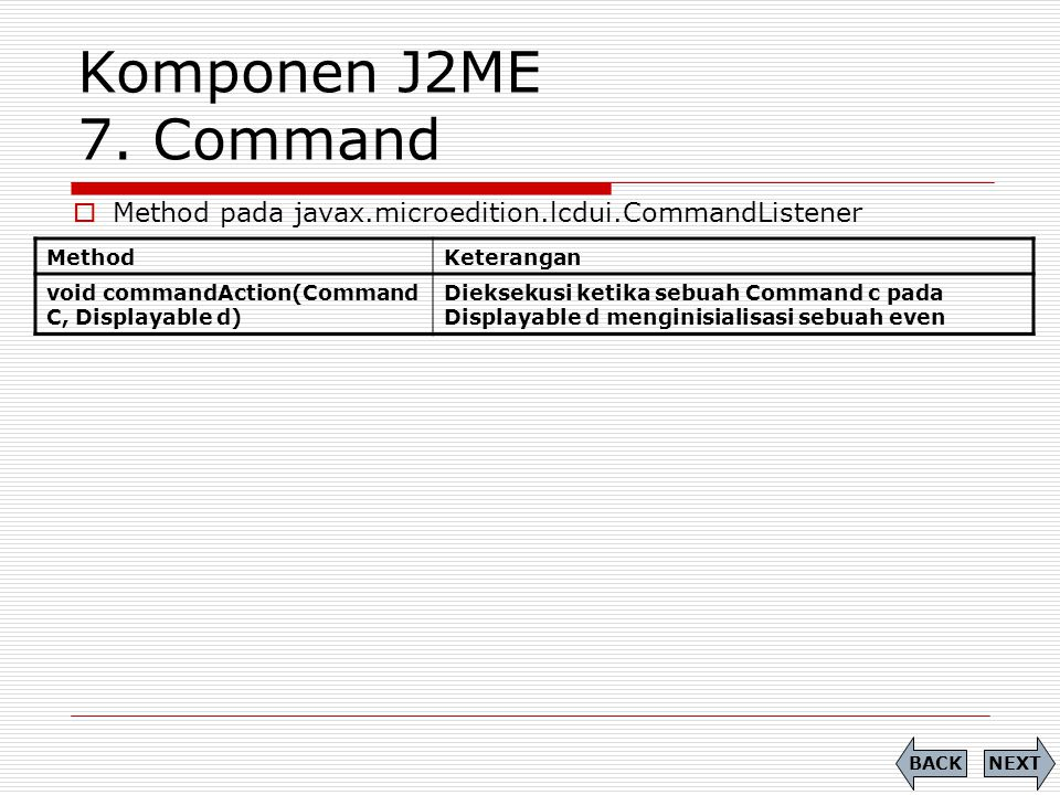 Komponen J2ME 7. Command Method pada javax.microedition.lcdui.CommandListener. Method. Keterangan.