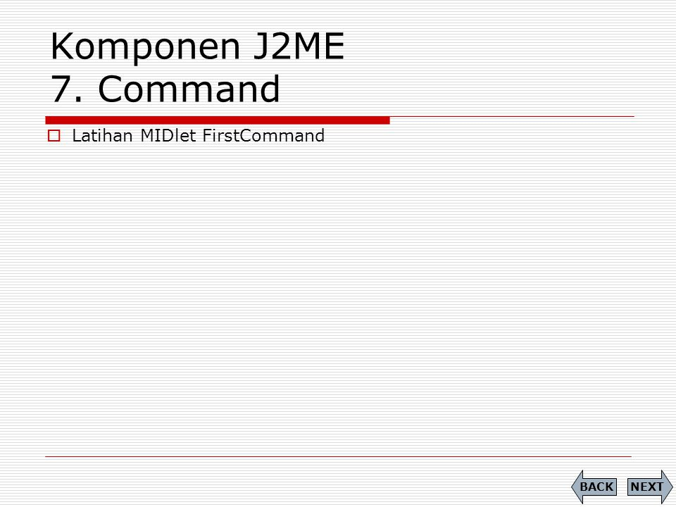Komponen J2ME 7. Command Latihan MIDlet FirstCommand BACK NEXT