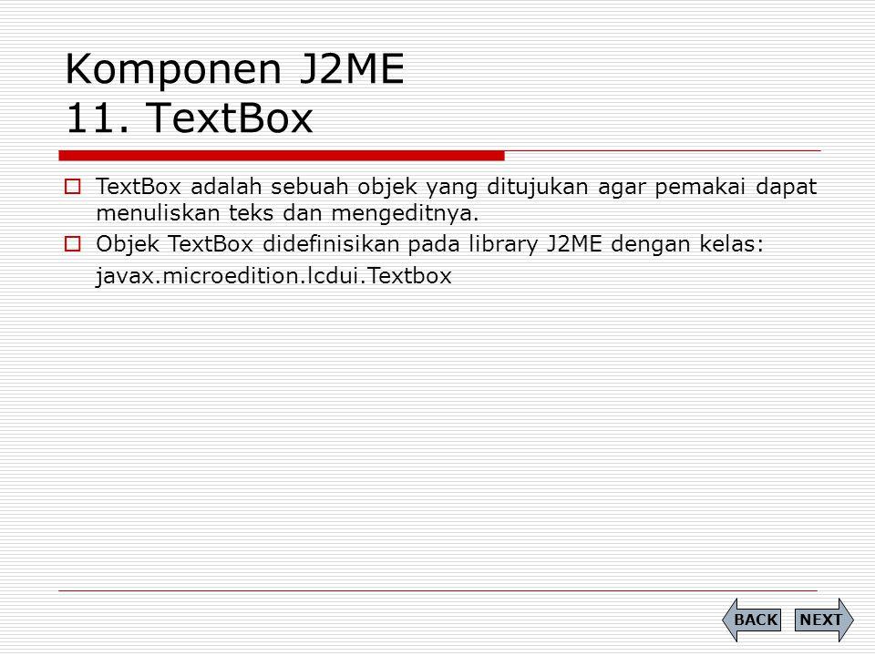 Komponen J2ME 11. TextBox TextBox adalah sebuah objek yang ditujukan agar pemakai dapat menuliskan teks dan mengeditnya.