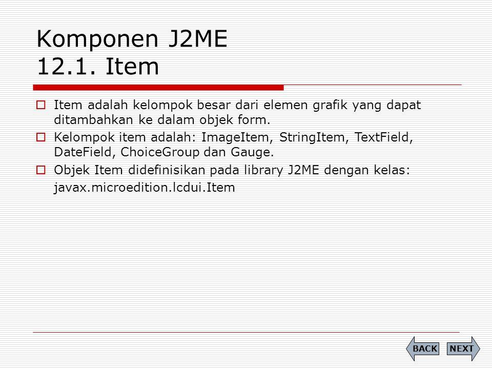 Komponen J2ME 12.1. Item Item adalah kelompok besar dari elemen grafik yang dapat ditambahkan ke dalam objek form.