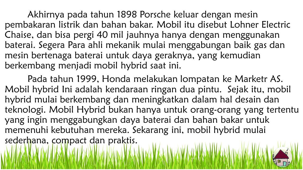 Akhirnya pada tahun 1898 Porsche keluar dengan mesin pembakaran listrik dan bahan bakar. Mobil itu disebut Lohner Electric Chaise, dan bisa pergi 40 mil jauhnya hanya dengan menggunakan baterai. Segera Para ahli mekanik mulai menggabungan baik gas dan mesin bertenaga baterai untuk daya geraknya, yang kemudian berkembang menjadi mobil hybrid saat ini.