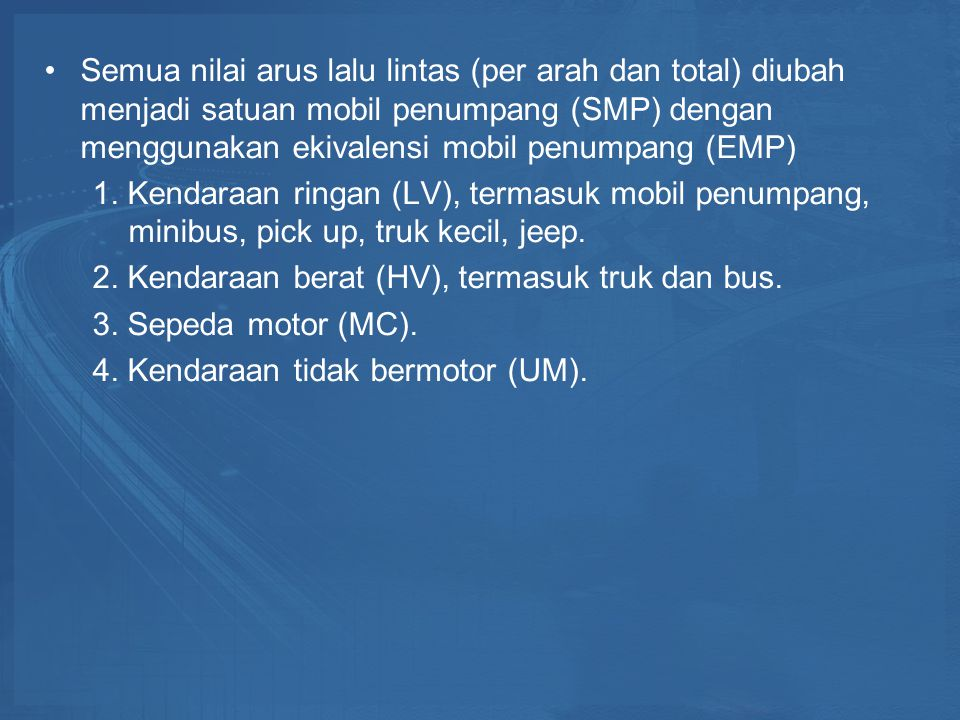 Semua nilai arus lalu lintas (per arah dan total) diubah menjadi satuan mobil penumpang (SMP) dengan menggunakan ekivalensi mobil penumpang (EMP)