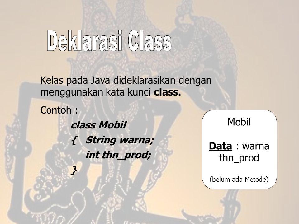 Deklarasi Class Kelas pada Java dideklarasikan dengan menggunakan kata kunci class. Contoh : class Mobil.