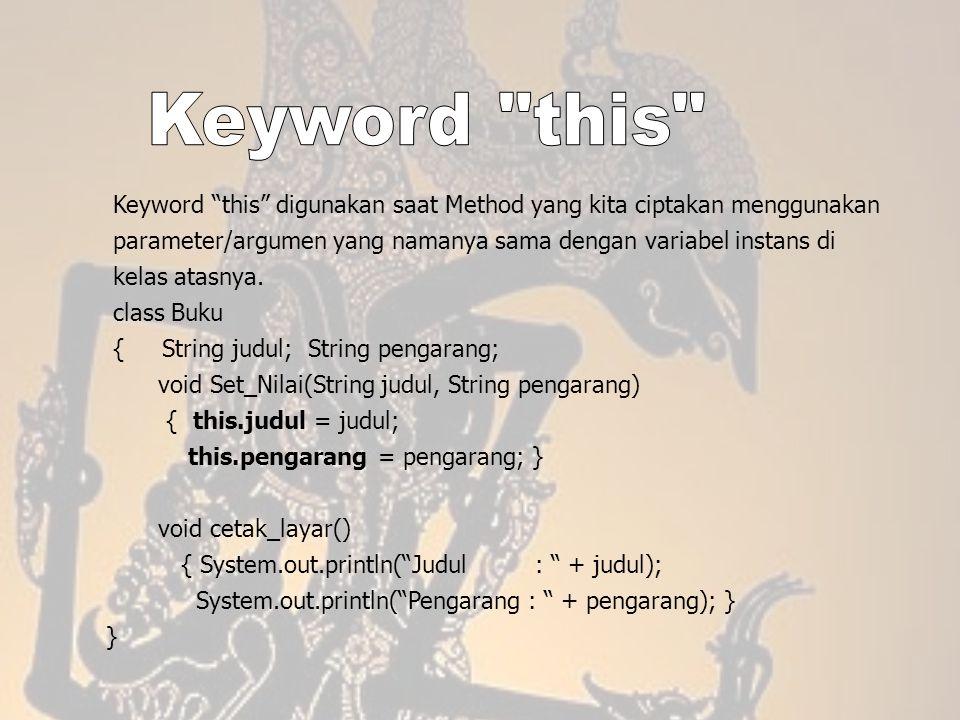 Keyword this Keyword this digunakan saat Method yang kita ciptakan menggunakan. parameter/argumen yang namanya sama dengan variabel instans di.