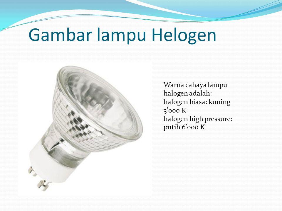 Gambar lampu Helogen Warna cahaya lampu halogen adalah: halogen biasa: kuning 3'000 K halogen high pressure: putih 6'000 K.