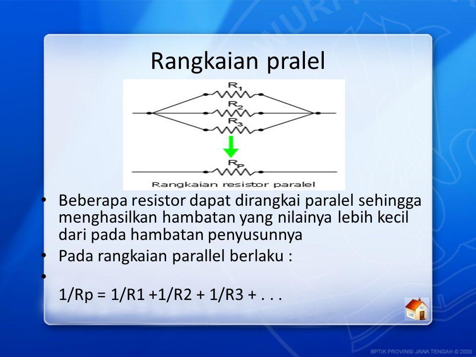 Rangkaian pralel Beberapa resistor dapat dirangkai paralel sehingga menghasilkan hambatan yang nilainya lebih kecil dari pada hambatan penyusunnya.