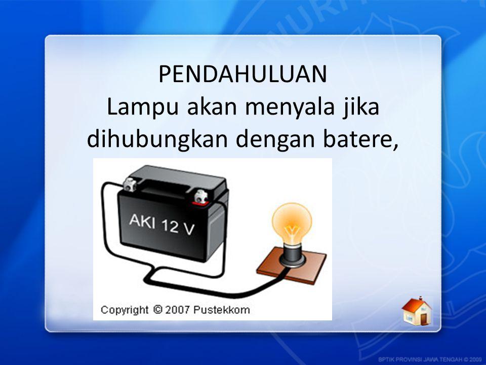 PENDAHULUAN Lampu akan menyala jika dihubungkan dengan batere, mengapa