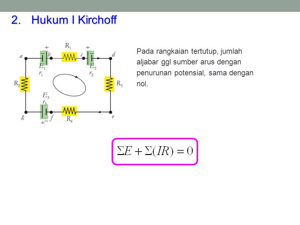 Hukum I Kirchoff Pada rangkaian tertutup, jumlah aljabar ggl sumber arus dengan penurunan potensial, sama dengan nol.