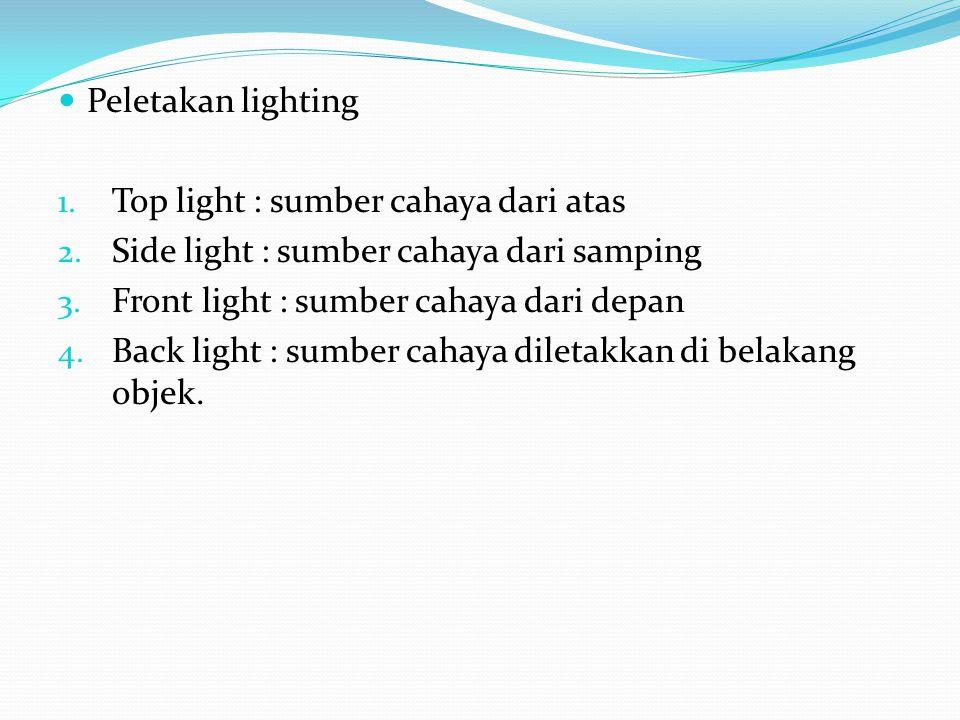 Peletakan lighting Top light : sumber cahaya dari atas. Side light : sumber cahaya dari samping. Front light : sumber cahaya dari depan.