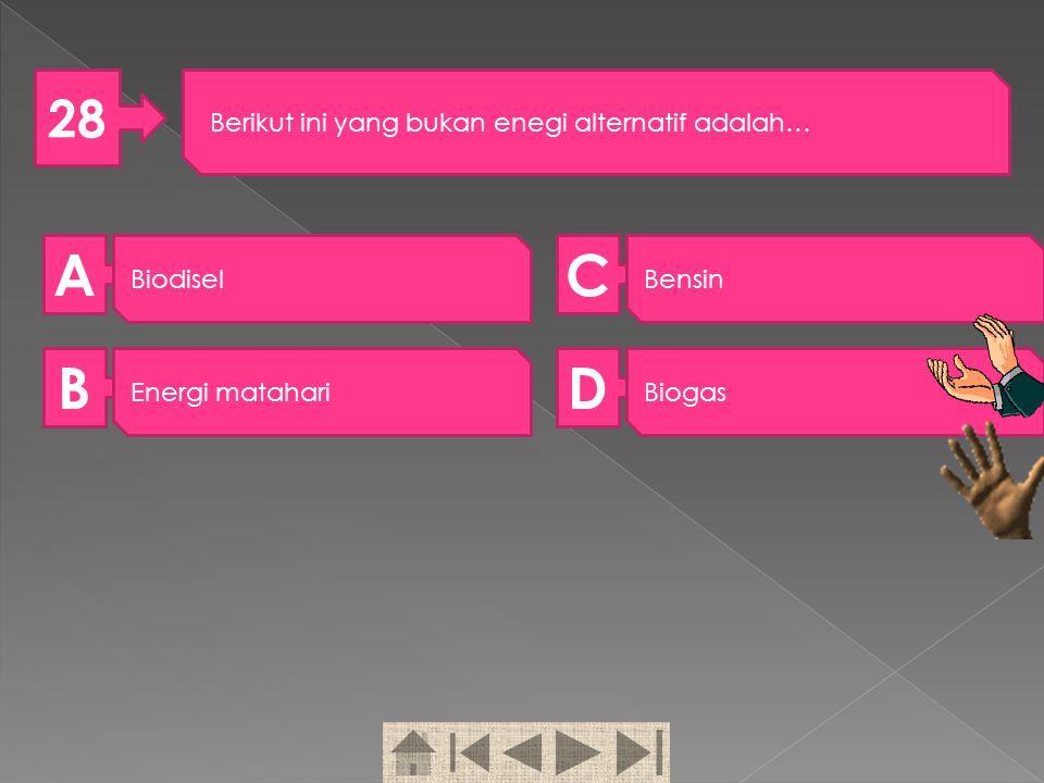 A C B D 28 Berikut ini yang bukan enegi alternatif adalah… Biodisel