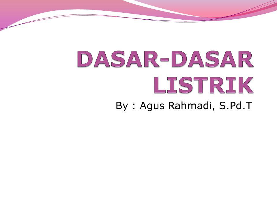 DASAR-DASAR LISTRIK By : Agus Rahmadi, S.Pd.T