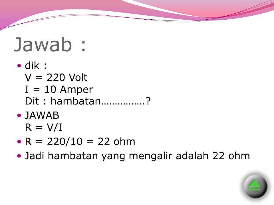 Jawab : dik : V = 220 Volt I = 10 Amper Dit : hambatan…………….