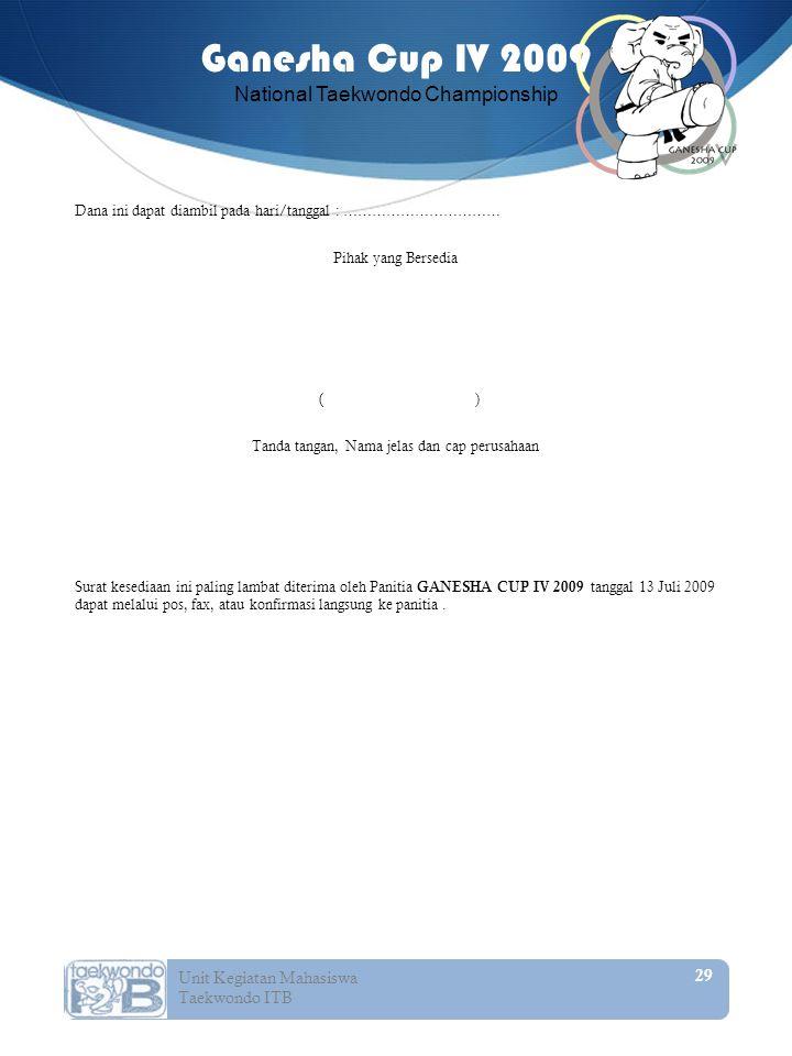 Dana ini dapat diambil pada hari/tanggal : …………………………… Pihak yang Bersedia ( ) Tanda tangan, Nama jelas dan cap perusahaan Surat kesediaan ini paling lambat diterima oleh Panitia GANESHA CUP IV 2009 tanggal 13 Juli 2009 dapat melalui pos, fax, atau konfirmasi langsung ke panitia .