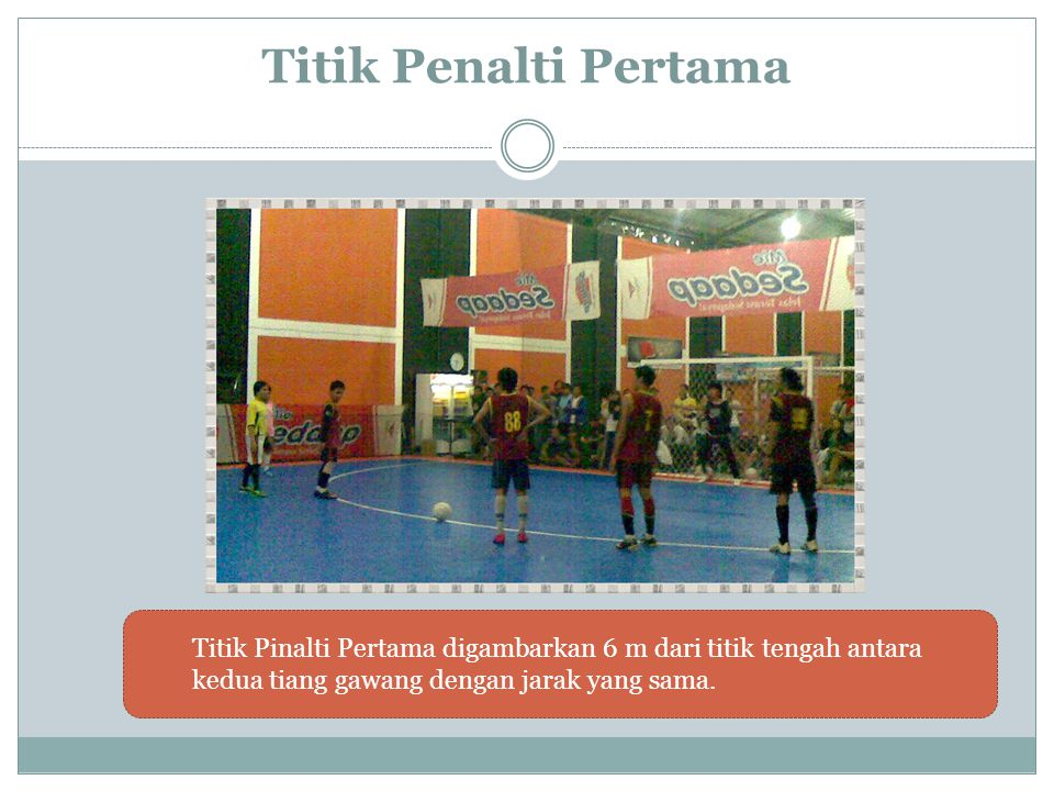 Titik Penalti Pertama Titik Pinalti Pertama digambarkan 6 m dari titik tengah antara kedua tiang gawang dengan jarak yang sama.