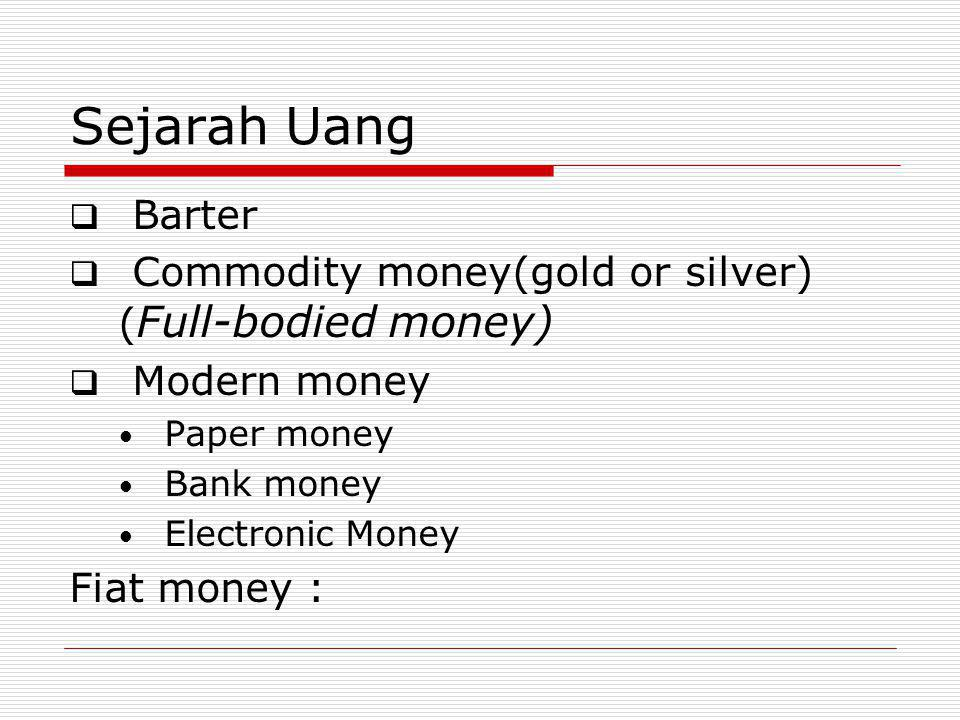 Sejarah Uang Barter. Commodity money(gold or silver) (Full-bodied money) Modern money. Paper money.