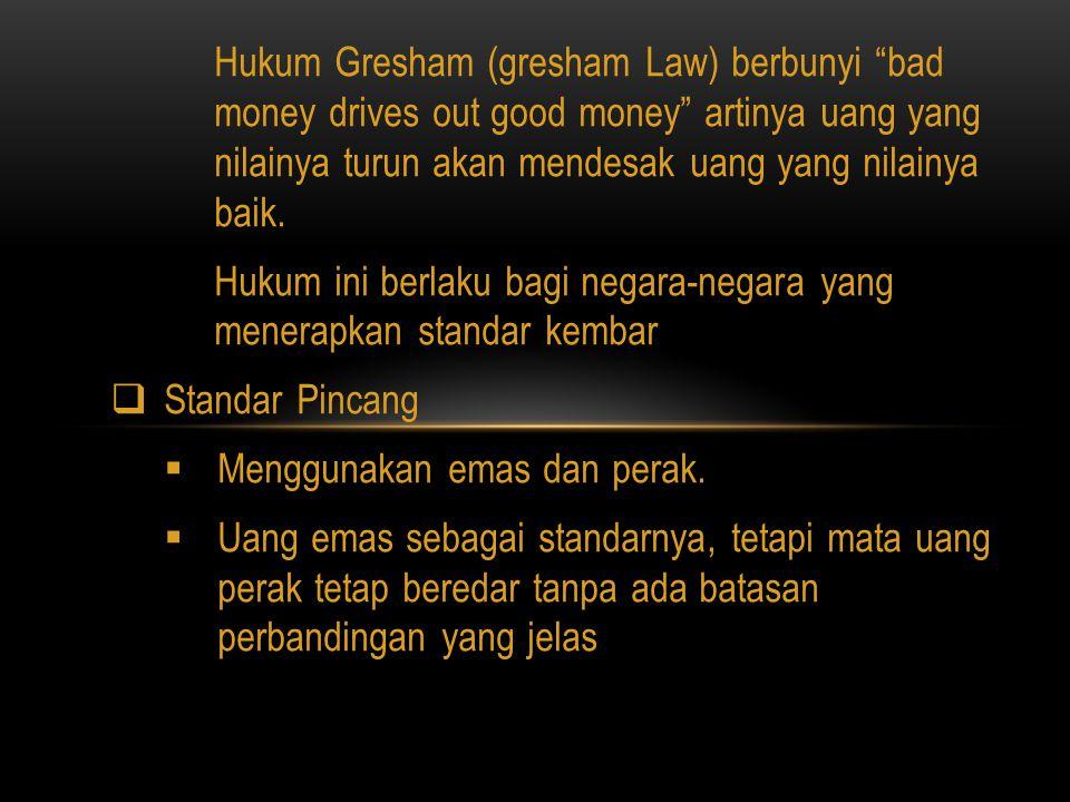 Hukum Gresham (gresham Law) berbunyi bad money drives out good money artinya uang yang nilainya turun akan mendesak uang yang nilainya baik.