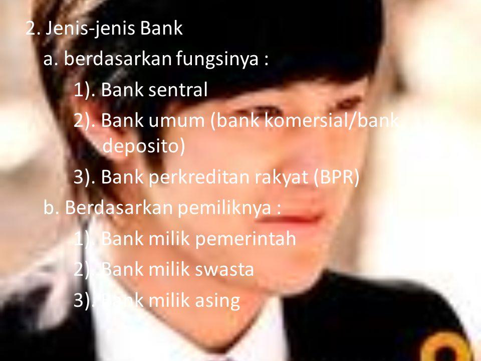 2. Jenis-jenis Bank a. berdasarkan fungsinya : 1). Bank sentral 2)