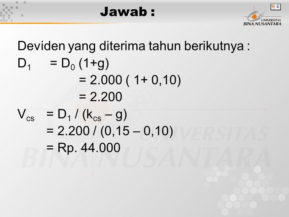 Jawab : Deviden yang diterima tahun berikutnya : D1 = D0 (1+g) = 2.000 ( 1+ 0,10) = 2.200. Vcs = D1 / (kcs – g)