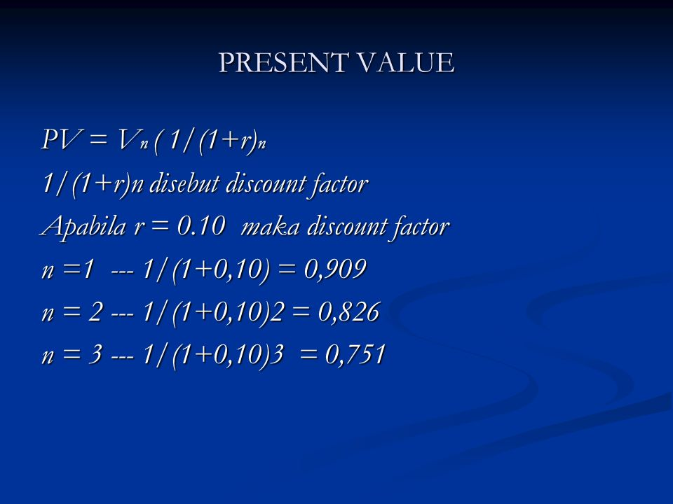 PRESENT VALUE PV = Vn ( 1/(1+r)n. 1/(1+r)n disebut discount factor. Apabila r = 0.10 maka discount factor.
