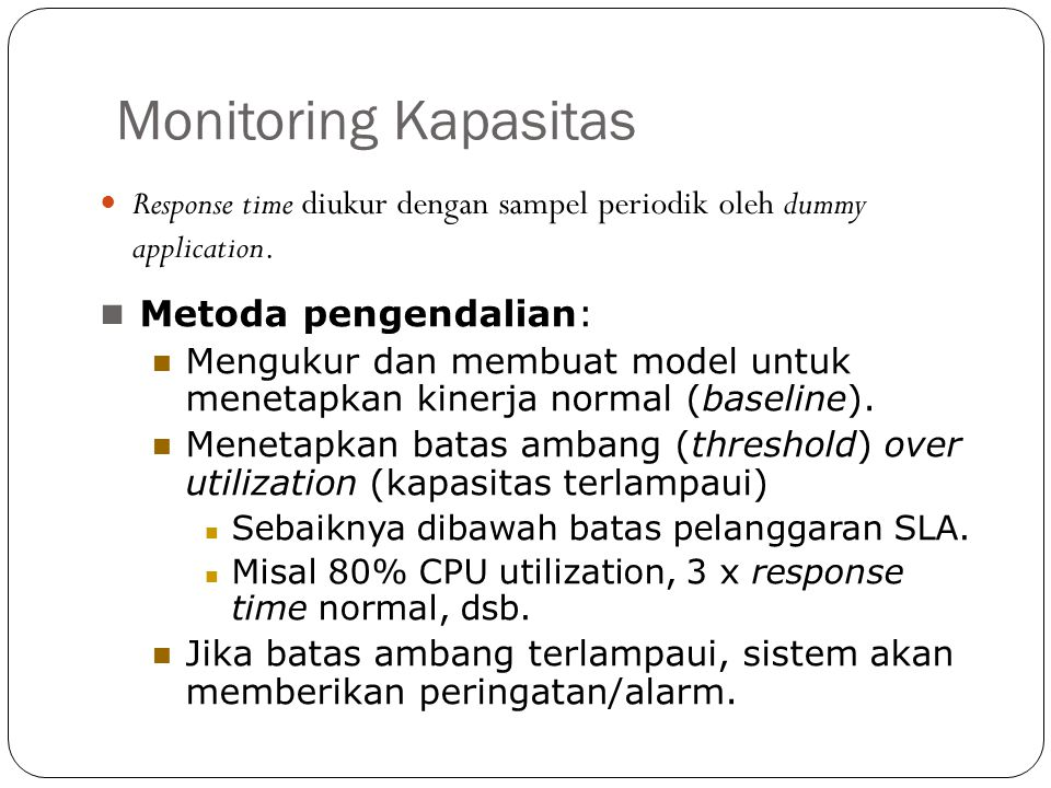 Monitoring Kapasitas Response time diukur dengan sampel periodik oleh dummy application. Metoda pengendalian: