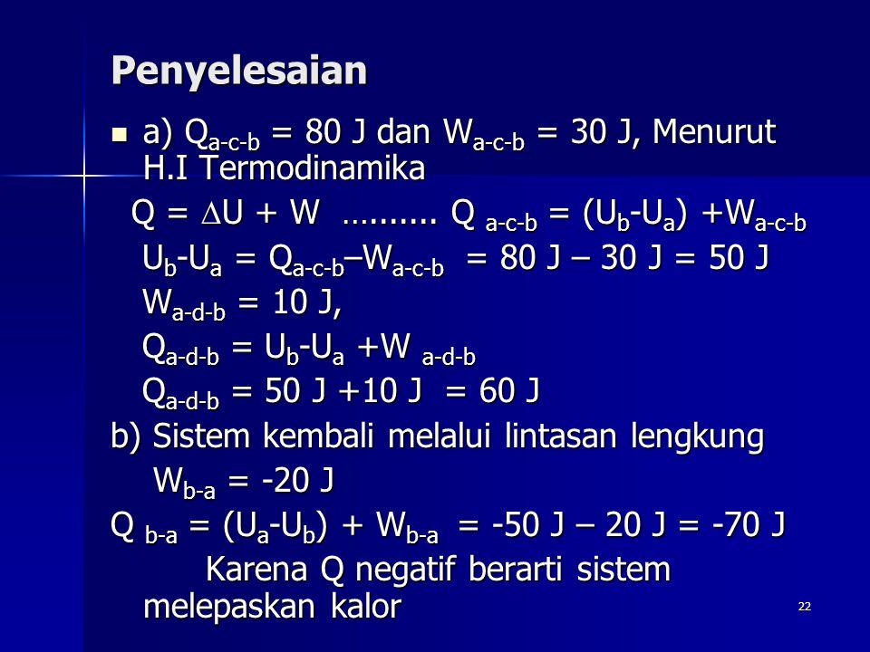 Penyelesaian a) Qa-c-b = 80 J dan Wa-c-b = 30 J, Menurut H.I Termodinamika. Q = U + W …....... Q a-c-b = (Ub-Ua) +Wa-c-b.
