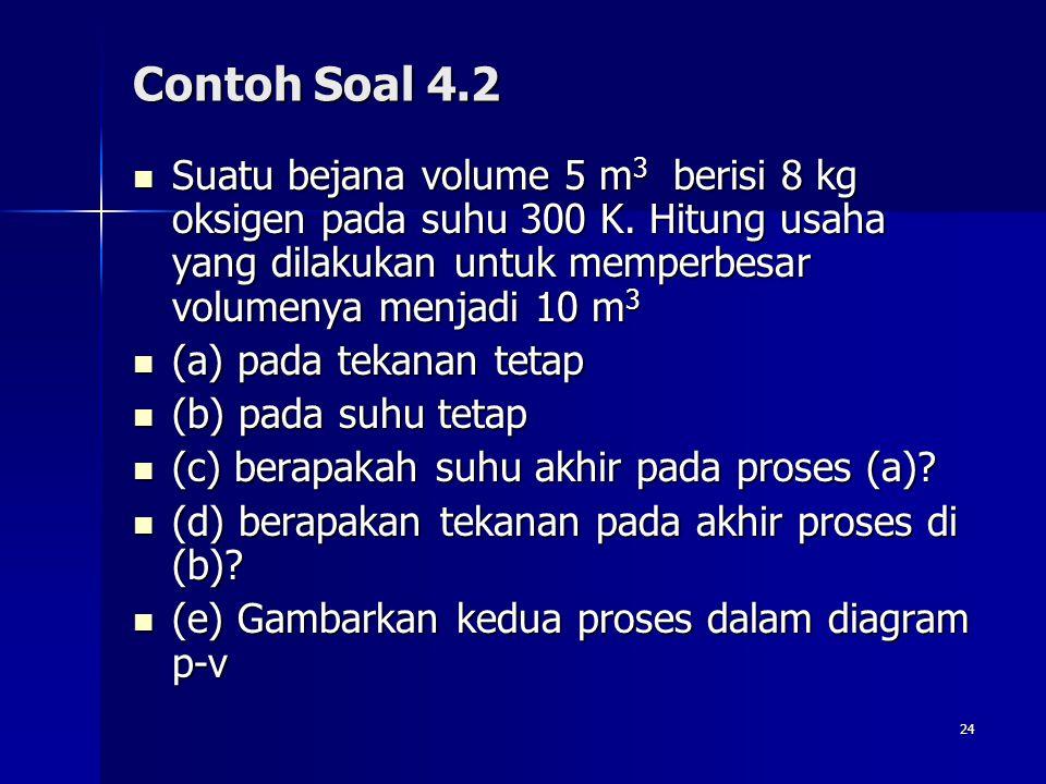 Contoh Soal 4.2 Suatu bejana volume 5 m3 berisi 8 kg oksigen pada suhu 300 K. Hitung usaha yang dilakukan untuk memperbesar volumenya menjadi 10 m3.