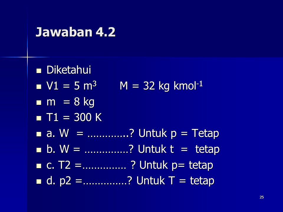 Jawaban 4.2 Diketahui V1 = 5 m3 M = 32 kg kmol-1 m = 8 kg T1 = 300 K