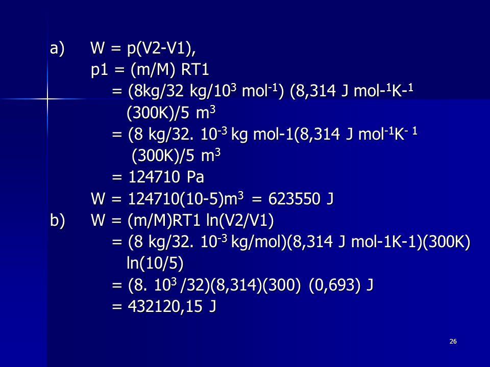 a) W = p(V2-V1), p1 = (m/M) RT1. = (8kg/32 kg/103 mol-1) (8,314 J mol-1K-1. (300K)/5 m3. = (8 kg/32. 10-3 kg mol-1(8,314 J mol-1K- 1.