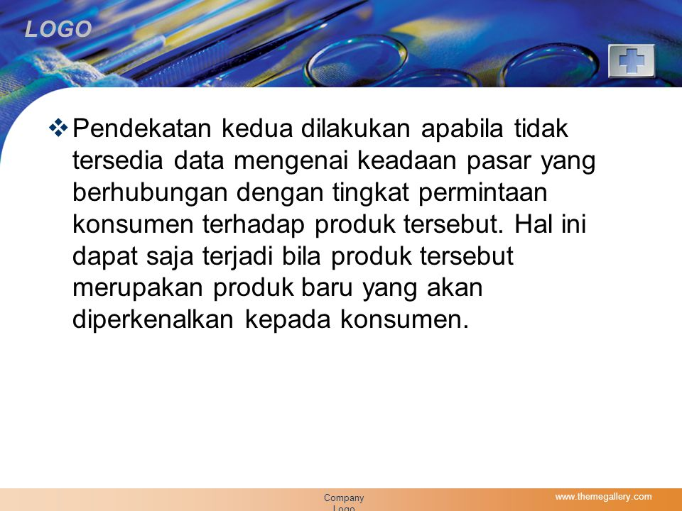 Pendekatan kedua dilakukan apabila tidak tersedia data mengenai keadaan pasar yang berhubungan dengan tingkat permintaan konsumen terhadap produk tersebut. Hal ini dapat saja terjadi bila produk tersebut merupakan produk baru yang akan diperkenalkan kepada konsumen.