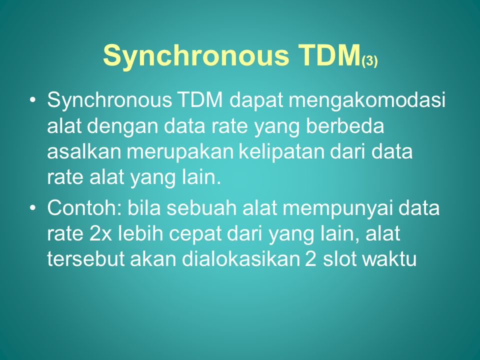 Synchronous TDM(3) Synchronous TDM dapat mengakomodasi alat dengan data rate yang berbeda asalkan merupakan kelipatan dari data rate alat yang lain.