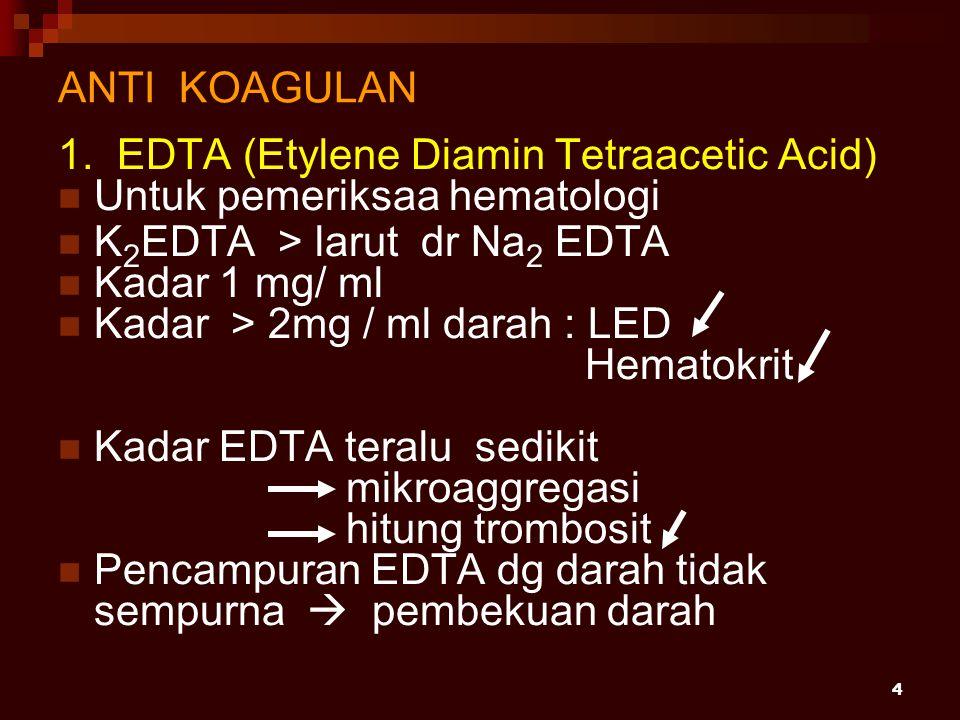ANTI KOAGULAN 1. EDTA (Etylene Diamin Tetraacetic Acid) Untuk pemeriksaa hematologi. K2EDTA > larut dr Na2 EDTA.