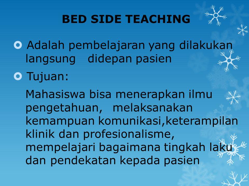 BED SIDE TEACHING Adalah pembelajaran yang dilakukan langsung didepan pasien. Tujuan:
