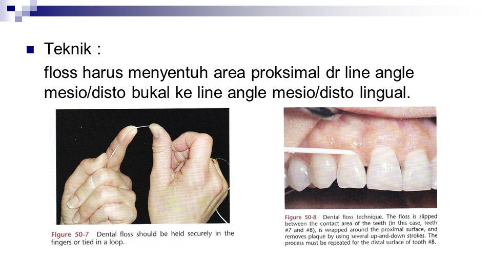 Teknik : floss harus menyentuh area proksimal dr line angle mesio/disto bukal ke line angle mesio/disto lingual.