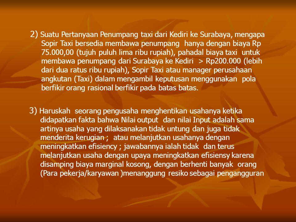 2) Suatu Pertanyaan Penumpang taxi dari Kediri ke Surabaya, mengapa Sopir Taxi bersedia membawa penumpang hanya dengan biaya Rp 75.000,00 (tujuh puluh lima ribu rupiah), pahadal biaya taxi untuk membawa penumpang dari Surabaya ke Kediri > Rp200.000 (lebih dari dua ratus ribu rupiah), Sopir Taxi atau manager perusahaan angkutan (Taxi) dalam mengambil keputusan menggunakan pola berfikir orang rasional berfikir pada batas batas.