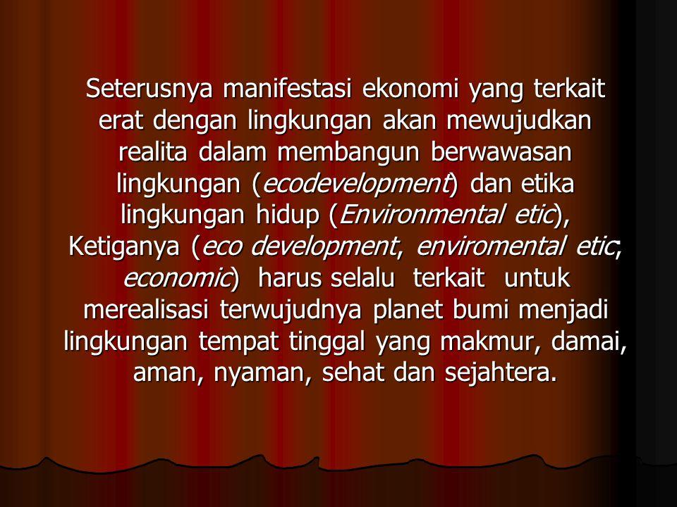 Seterusnya manifestasi ekonomi yang terkait erat dengan lingkungan akan mewujudkan realita dalam membangun berwawasan lingkungan (ecodevelopment) dan etika lingkungan hidup (Environmental etic), Ketiganya (eco development, enviromental etic; economic) harus selalu terkait untuk merealisasi terwujudnya planet bumi menjadi lingkungan tempat tinggal yang makmur, damai, aman, nyaman, sehat dan sejahtera.