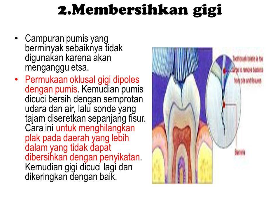 2.Membersihkan gigi Campuran pumis yang berminyak sebaiknya tidak digunakan karena akan menganggu etsa.