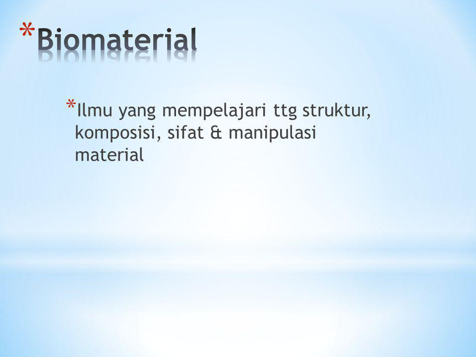 Biomaterial Ilmu yang mempelajari ttg struktur, komposisi, sifat & manipulasi material