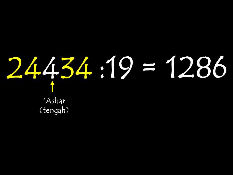 24434 :19 = 1286 'Ashar (tengah)