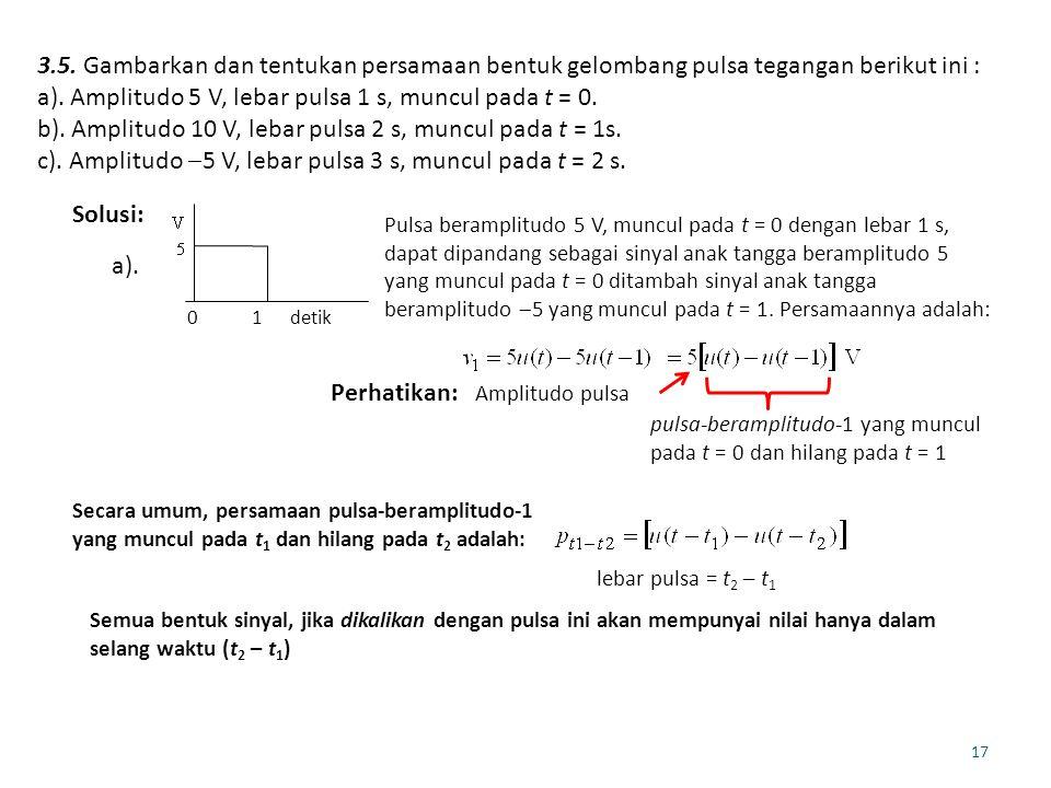a). Amplitudo 5 V, lebar pulsa 1 s, muncul pada t = 0.