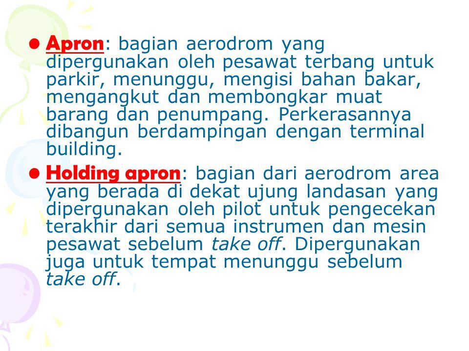 Apron: bagian aerodrom yang dipergunakan oleh pesawat terbang untuk parkir, menunggu, mengisi bahan bakar, mengangkut dan membongkar muat barang dan penumpang. Perkerasannya dibangun berdampingan dengan terminal building.