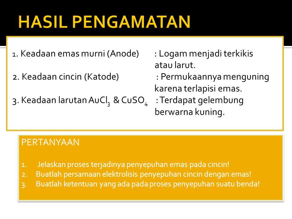HASIL PENGAMATAN 1. Keadaan emas murni (Anode) : Logam menjadi terkikis atau larut.