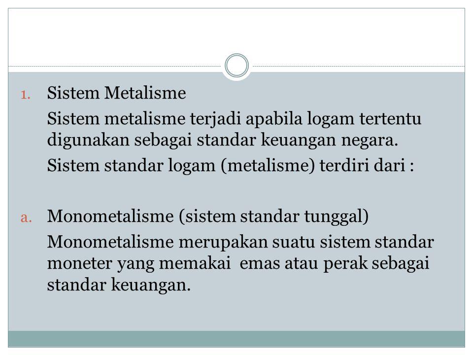 Sistem Metalisme Sistem metalisme terjadi apabila logam tertentu digunakan sebagai standar keuangan negara.