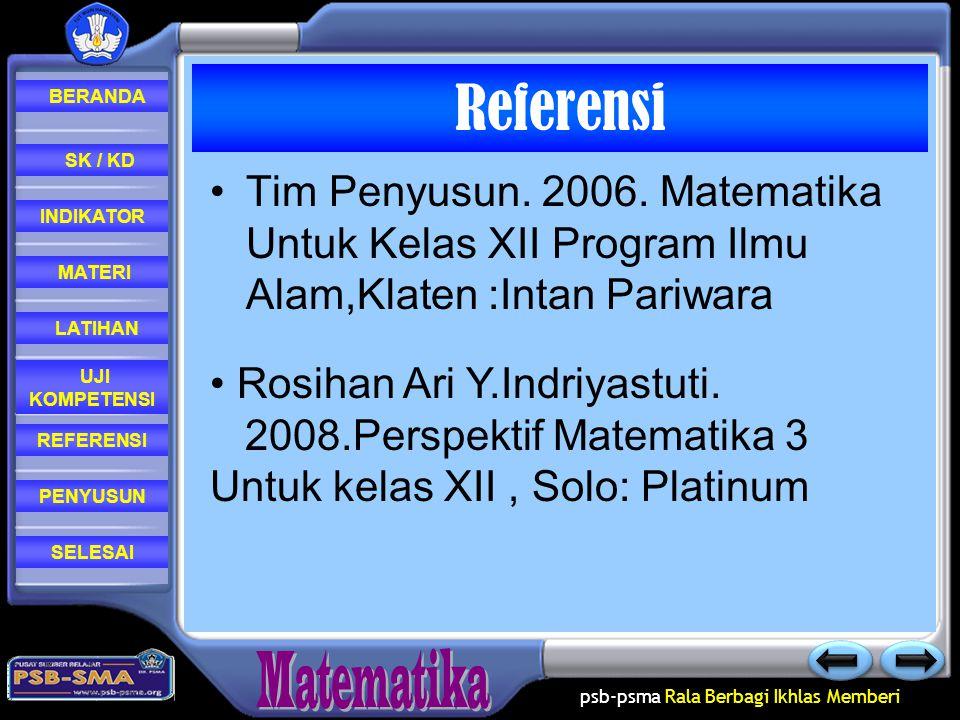 Referensi Tim Penyusun. 2006. Matematika Untuk Kelas XII Program Ilmu Alam,Klaten :Intan Pariwara. Rosihan Ari Y.Indriyastuti.